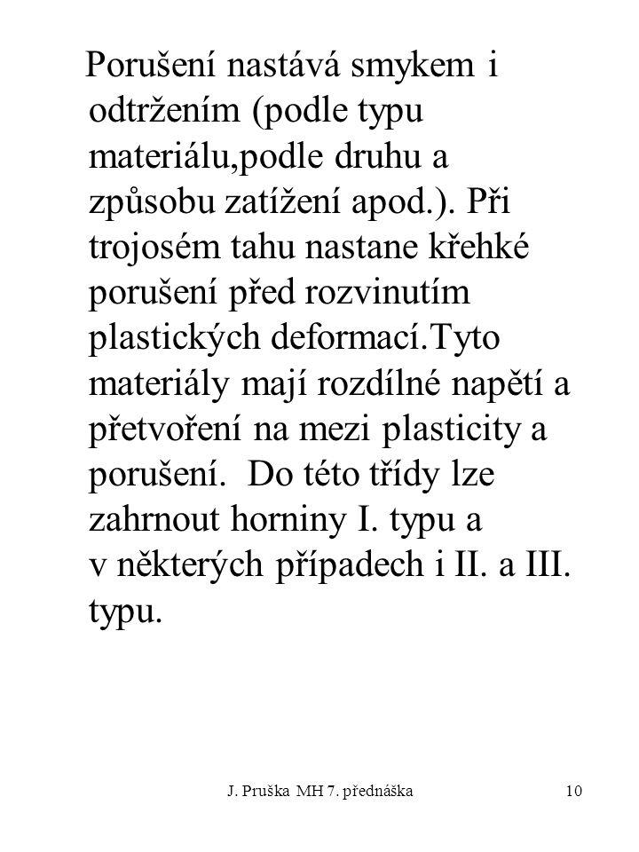 J. Pruška MH 7. přednáška10 Porušení nastává smykem i odtržením (podle typu materiálu,podle druhu a způsobu zatížení apod.). Při trojosém tahu nastane