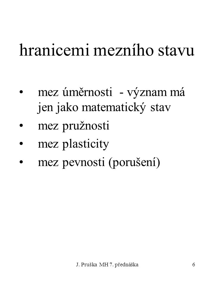 J. Pruška MH 7. přednáška6 hranicemi mezního stavu mez úměrnosti - význam má jen jako matematický stav mez pružnosti mez plasticity mez pevnosti (poru