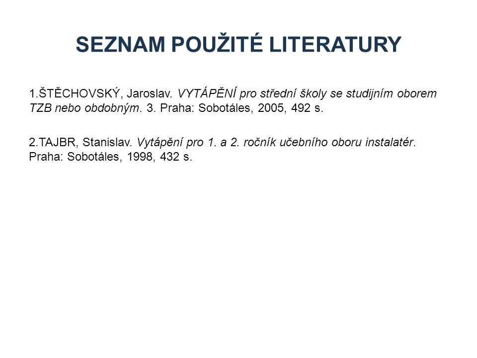 1.ŠTĚCHOVSKÝ, Jaroslav. VYTÁPĚNÍ pro střední školy se studijním oborem TZB nebo obdobným. 3. Praha: Sobotáles, 2005, 492 s. 2.TAJBR, Stanislav. Vytápě