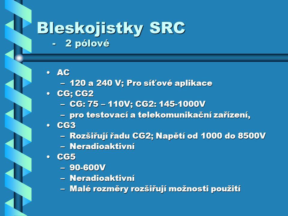 Bleskojistky SRC - 2 pólové ACAC –120 a 240 V; Pro síťové aplikace CG; CG2CG; CG2 –CG: 75 – 110V; CG2: 145-1000V –pro testovací a telekomunikační zařízení, CG3CG3 –Rozšiřují řadu CG2; Napětí od 1000 do 8500V –Neradioaktivní CG5CG5 –90-600V –Neradioaktivní –Malé rozměry rozšiřují možnosti použití
