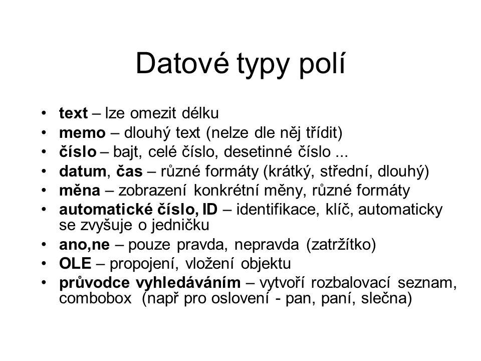 Datové typy polí text – lze omezit délku memo – dlouhý text (nelze dle něj třídit) číslo – bajt, celé číslo, desetinné číslo... datum, čas – různé for