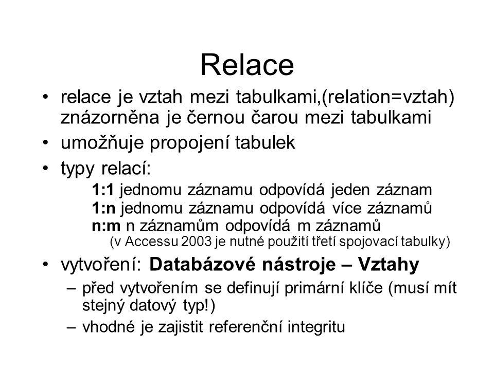 Relace relace je vztah mezi tabulkami,(relation=vztah) znázorněna je černou čarou mezi tabulkami umožňuje propojení tabulek typy relací: 1:1 jednomu záznamu odpovídá jeden záznam 1:n jednomu záznamu odpovídá více záznamů n:m n záznamům odpovídá m záznamů (v Accessu 2003 je nutné použití třetí spojovací tabulky) vytvoření: Databázové nástroje – Vztahy –před vytvořením se definují primární klíče (musí mít stejný datový typ!) –vhodné je zajistit referenční integritu