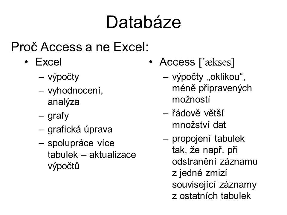 """Databáze Excel –výpočty –vyhodnocení, analýza –grafy –grafická úprava –spolupráce více tabulek – aktualizace výpočtů Access [ ´ækses] –výpočty """"oklikou , méně připravených možností –řádově větší množství dat –propojení tabulek tak, že např."""