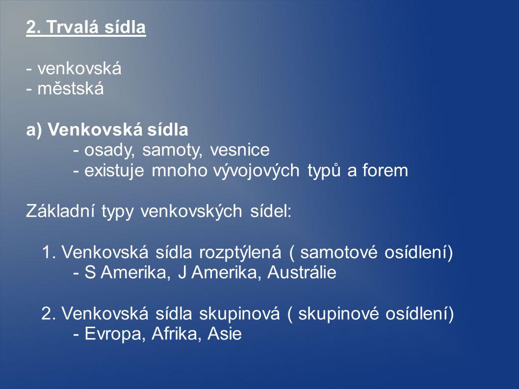 2. Trvalá sídla - venkovská - městská a) Venkovská sídla - osady, samoty, vesnice - existuje mnoho vývojových typů a forem Základní typy venkovských s