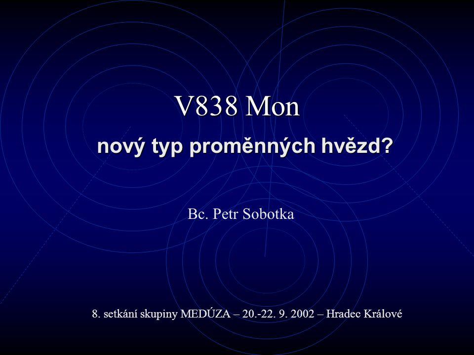 V838 Mon nový typ proměnných hvězd? Bc. Petr Sobotka 8. setkání skupiny MEDÚZA – 20.-22. 9. 2002 – Hradec Králové
