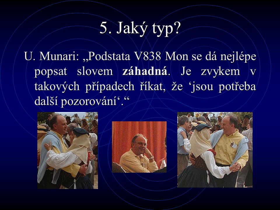 """5. Jaký typ? U. Munari: """"Podstata V838 Mon se dá nejlépe popsat slovem záhadná. Je zvykem v takových případech říkat, že 'jsou potřeba další pozorován"""