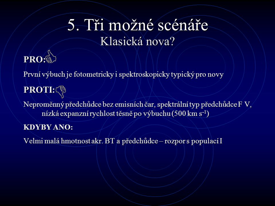 5. Tři možné scénáře Klasická nova? PRO: První výbuch je fotometricky i spektroskopicky typický pro novy PROTI: Neproměnný předchůdce bez emisních čar