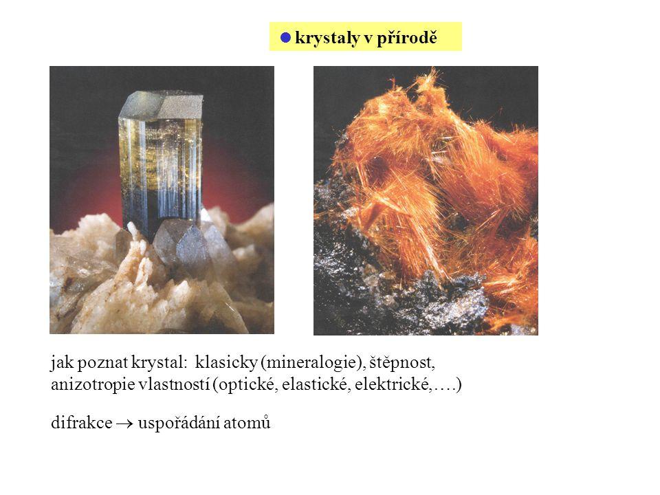  krystaly v přírodě jak poznat krystal: klasicky (mineralogie), štěpnost, anizotropie vlastností (optické, elastické, elektrické,….) difrakce  uspořádání atomů