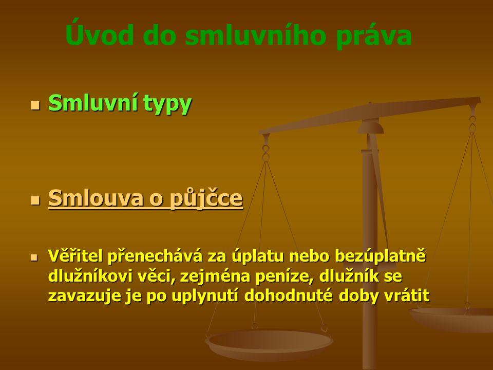 Úvod do smluvního práva Smluvní typy Smluvní typy Smlouva o půjčce Smlouva o půjčce Smlouva o půjčce Smlouva o půjčce Věřitel přenechává za úplatu nebo bezúplatně dlužníkovi věci, zejména peníze, dlužník se zavazuje je po uplynutí dohodnuté doby vrátit Věřitel přenechává za úplatu nebo bezúplatně dlužníkovi věci, zejména peníze, dlužník se zavazuje je po uplynutí dohodnuté doby vrátit