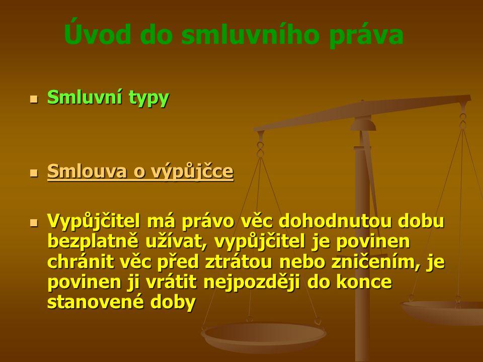 Úvod do smluvního práva Smluvní typy Smluvní typy Smlouva o výpůjčce Smlouva o výpůjčce Smlouva o výpůjčce Smlouva o výpůjčce Vypůjčitel má právo věc dohodnutou dobu bezplatně užívat, vypůjčitel je povinen chránit věc před ztrátou nebo zničením, je povinen ji vrátit nejpozději do konce stanovené doby Vypůjčitel má právo věc dohodnutou dobu bezplatně užívat, vypůjčitel je povinen chránit věc před ztrátou nebo zničením, je povinen ji vrátit nejpozději do konce stanovené doby