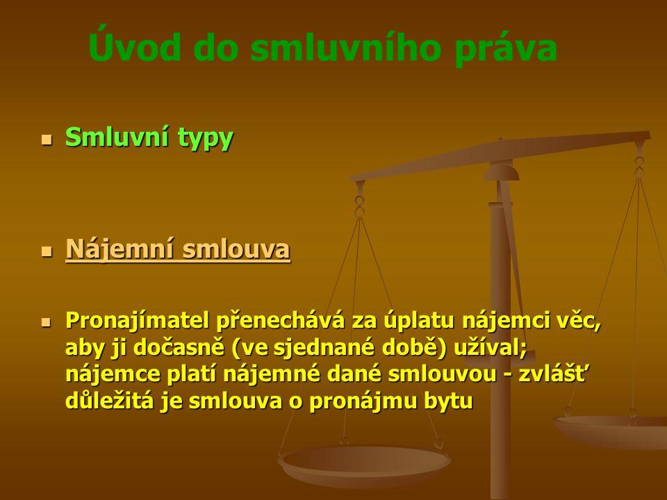 Úvod do smluvního práva Smluvní typy Smluvní typy Nájemní smlouva Nájemní smlouva Nájemní smlouva Nájemní smlouva Pronajímatel přenechává za úplatu nájemci věc, aby ji dočasně (ve sjednané době) užíval; nájemce platí nájemné dané smlouvou - zvlášť důležitá je smlouva o pronájmu bytu Pronajímatel přenechává za úplatu nájemci věc, aby ji dočasně (ve sjednané době) užíval; nájemce platí nájemné dané smlouvou - zvlášť důležitá je smlouva o pronájmu bytu