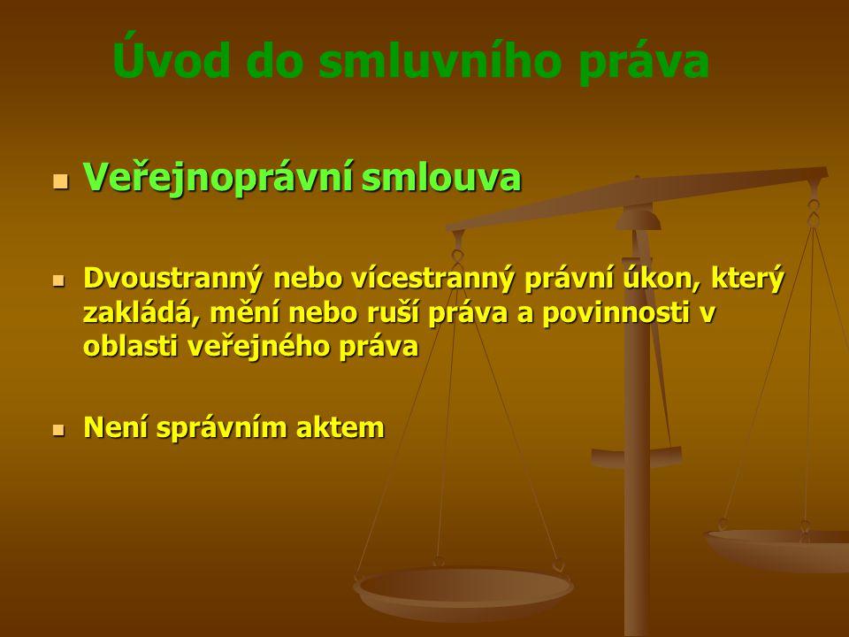 Úvod do smluvního práva Veřejnoprávní smlouva Veřejnoprávní smlouva Dvoustranný nebo vícestranný právní úkon, který zakládá, mění nebo ruší práva a povinnosti v oblasti veřejného práva Dvoustranný nebo vícestranný právní úkon, který zakládá, mění nebo ruší práva a povinnosti v oblasti veřejného práva Není správním aktem Není správním aktem