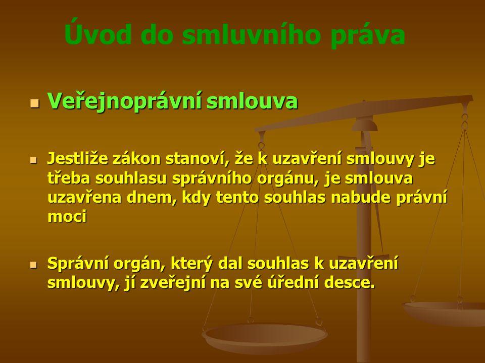 Úvod do smluvního práva Veřejnoprávní smlouva Veřejnoprávní smlouva Jestliže zákon stanoví, že k uzavření smlouvy je třeba souhlasu správního orgánu, je smlouva uzavřena dnem, kdy tento souhlas nabude právní moci Jestliže zákon stanoví, že k uzavření smlouvy je třeba souhlasu správního orgánu, je smlouva uzavřena dnem, kdy tento souhlas nabude právní moci Správní orgán, který dal souhlas k uzavření smlouvy, jí zveřejní na své úřední desce.