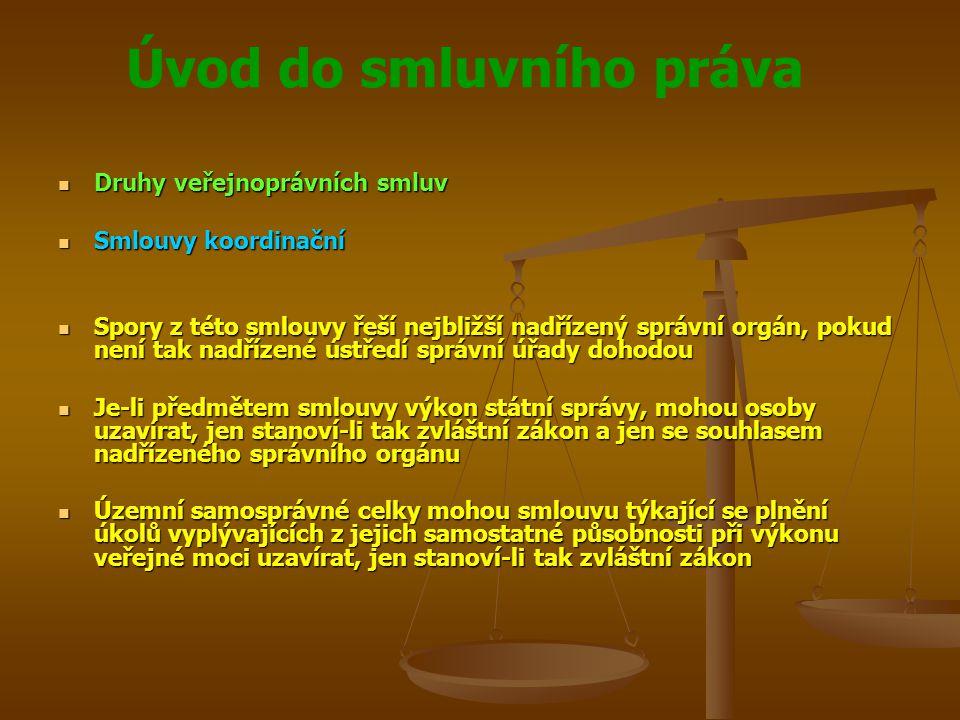 Úvod do smluvního práva Druhy veřejnoprávních smluv Druhy veřejnoprávních smluv Smlouvy koordinační Smlouvy koordinační Spory z této smlouvy řeší nejbližší nadřízený správní orgán, pokud není tak nadřízené ústředí správní úřady dohodou Spory z této smlouvy řeší nejbližší nadřízený správní orgán, pokud není tak nadřízené ústředí správní úřady dohodou Je-li předmětem smlouvy výkon státní správy, mohou osoby uzavírat, jen stanoví-li tak zvláštní zákon a jen se souhlasem nadřízeného správního orgánu Je-li předmětem smlouvy výkon státní správy, mohou osoby uzavírat, jen stanoví-li tak zvláštní zákon a jen se souhlasem nadřízeného správního orgánu Územní samosprávné celky mohou smlouvu týkající se plnění úkolů vyplývajících z jejich samostatné působnosti při výkonu veřejné moci uzavírat, jen stanoví-li tak zvláštní zákon Územní samosprávné celky mohou smlouvu týkající se plnění úkolů vyplývajících z jejich samostatné působnosti při výkonu veřejné moci uzavírat, jen stanoví-li tak zvláštní zákon