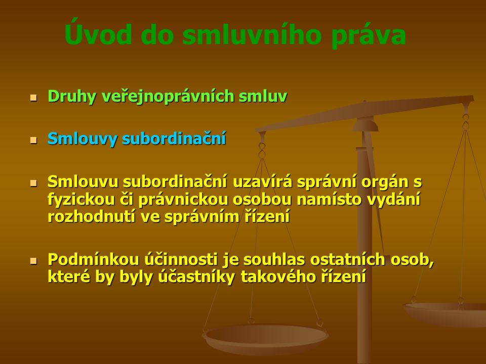 Úvod do smluvního práva Druhy veřejnoprávních smluv Druhy veřejnoprávních smluv Smlouvy subordinační Smlouvy subordinační Smlouvu subordinační uzavírá správní orgán s fyzickou či právnickou osobou namísto vydání rozhodnutí ve správním řízení Smlouvu subordinační uzavírá správní orgán s fyzickou či právnickou osobou namísto vydání rozhodnutí ve správním řízení Podmínkou účinnosti je souhlas ostatních osob, které by byly účastníky takového řízení Podmínkou účinnosti je souhlas ostatních osob, které by byly účastníky takového řízení