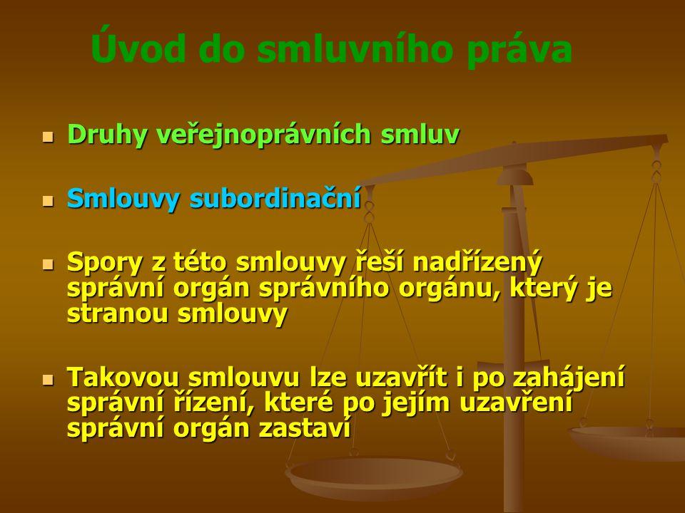 Úvod do smluvního práva Druhy veřejnoprávních smluv Druhy veřejnoprávních smluv Smlouvy subordinační Smlouvy subordinační Spory z této smlouvy řeší nadřízený správní orgán správního orgánu, který je stranou smlouvy Spory z této smlouvy řeší nadřízený správní orgán správního orgánu, který je stranou smlouvy Takovou smlouvu lze uzavřít i po zahájení správní řízení, které po jejím uzavření správní orgán zastaví Takovou smlouvu lze uzavřít i po zahájení správní řízení, které po jejím uzavření správní orgán zastaví