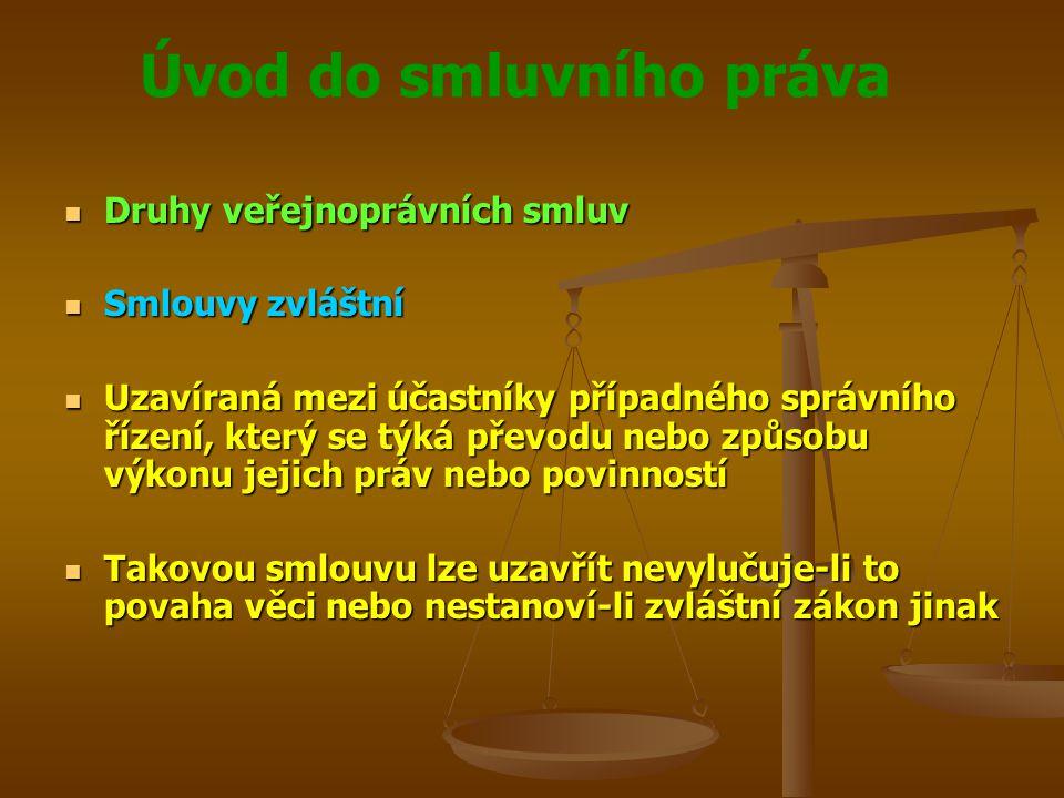 Úvod do smluvního práva Druhy veřejnoprávních smluv Druhy veřejnoprávních smluv Smlouvy zvláštní Smlouvy zvláštní Uzavíraná mezi účastníky případného správního řízení, který se týká převodu nebo způsobu výkonu jejich práv nebo povinností Uzavíraná mezi účastníky případného správního řízení, který se týká převodu nebo způsobu výkonu jejich práv nebo povinností Takovou smlouvu lze uzavřít nevylučuje-li to povaha věci nebo nestanoví-li zvláštní zákon jinak Takovou smlouvu lze uzavřít nevylučuje-li to povaha věci nebo nestanoví-li zvláštní zákon jinak