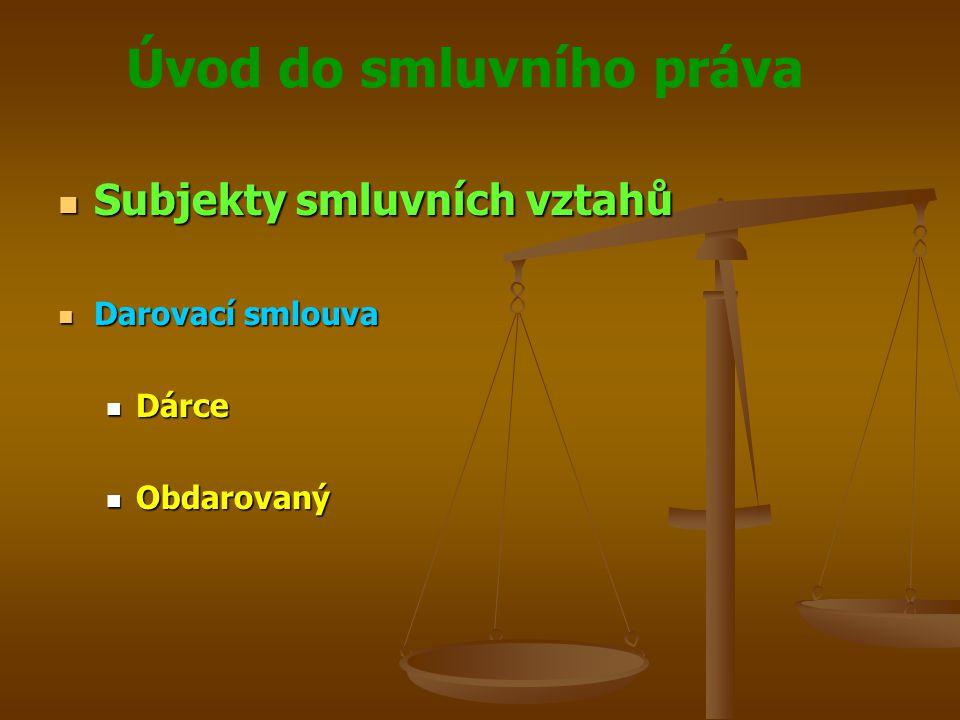 Úvod do smluvního práva Subjekty smluvních vztahů Subjekty smluvních vztahů Darovací smlouva Darovací smlouva Dárce Dárce Obdarovaný Obdarovaný