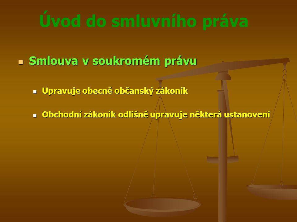 Úvod do smluvního práva Smlouva v soukromém právu Smlouva v soukromém právu Upravuje obecně občanský zákoník Upravuje obecně občanský zákoník Obchodní zákoník odlišně upravuje některá ustanovení Obchodní zákoník odlišně upravuje některá ustanovení