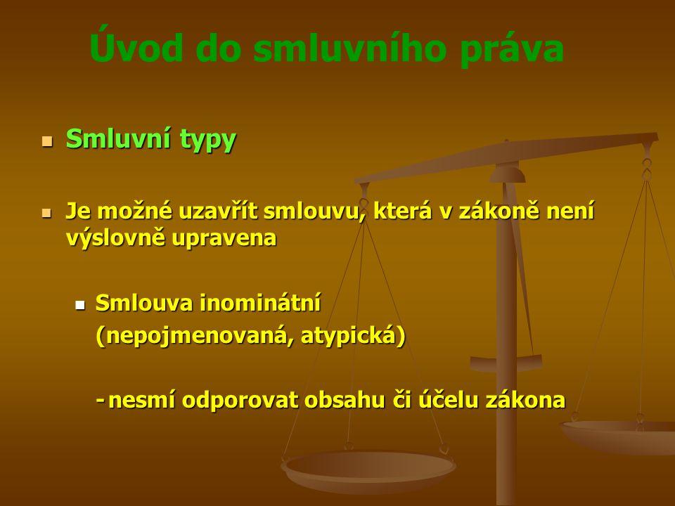 Úvod do smluvního práva Smluvní typy Smluvní typy Je možné uzavřít smlouvu, která v zákoně není výslovně upravena Je možné uzavřít smlouvu, která v zákoně není výslovně upravena Smlouva inominátní Smlouva inominátní (nepojmenovaná, atypická) -nesmí odporovat obsahu či účelu zákona