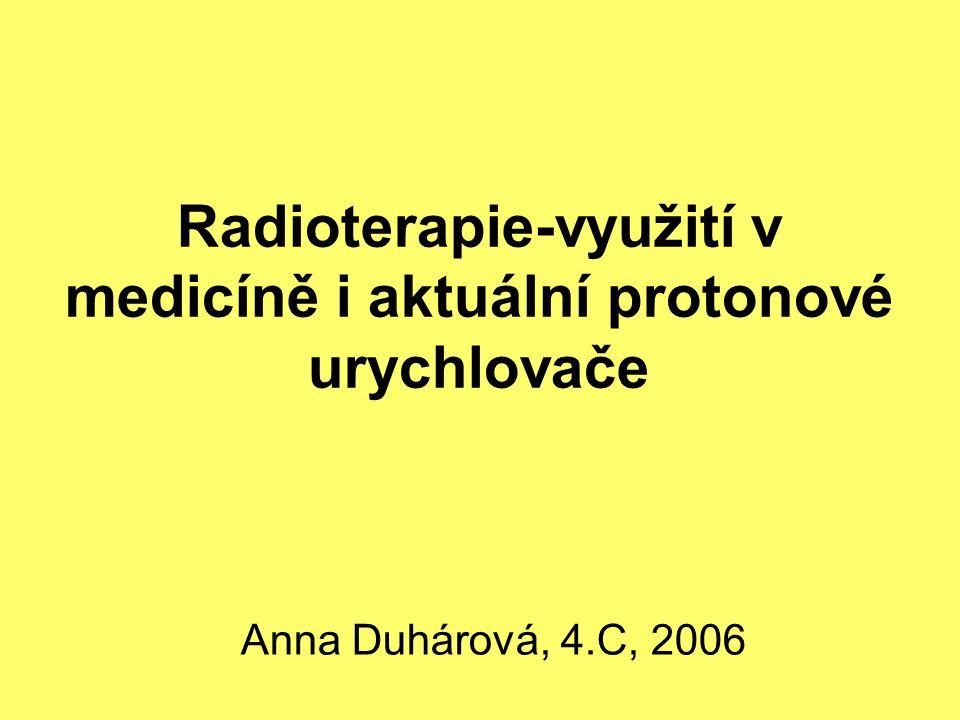 Radioterapie-využití v medicíně i aktuální protonové urychlovače Anna Duhárová, 4.C, 2006