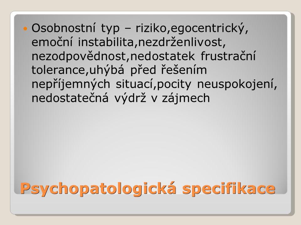 Psychopatologická specifikace Osobnostní typ – riziko,egocentrický, emoční instabilita,nezdrženlivost, nezodpovědnost,nedostatek frustrační tolerance,