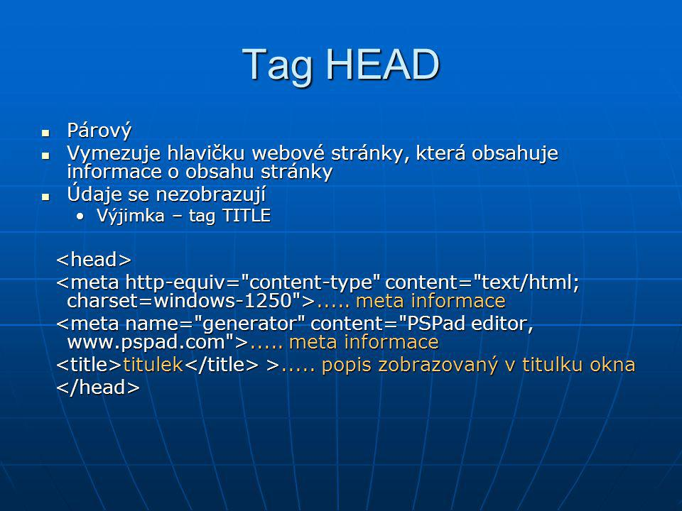 Tag HEAD Párový Párový Vymezuje hlavičku webové stránky, která obsahuje informace o obsahu stránky Vymezuje hlavičku webové stránky, která obsahuje in