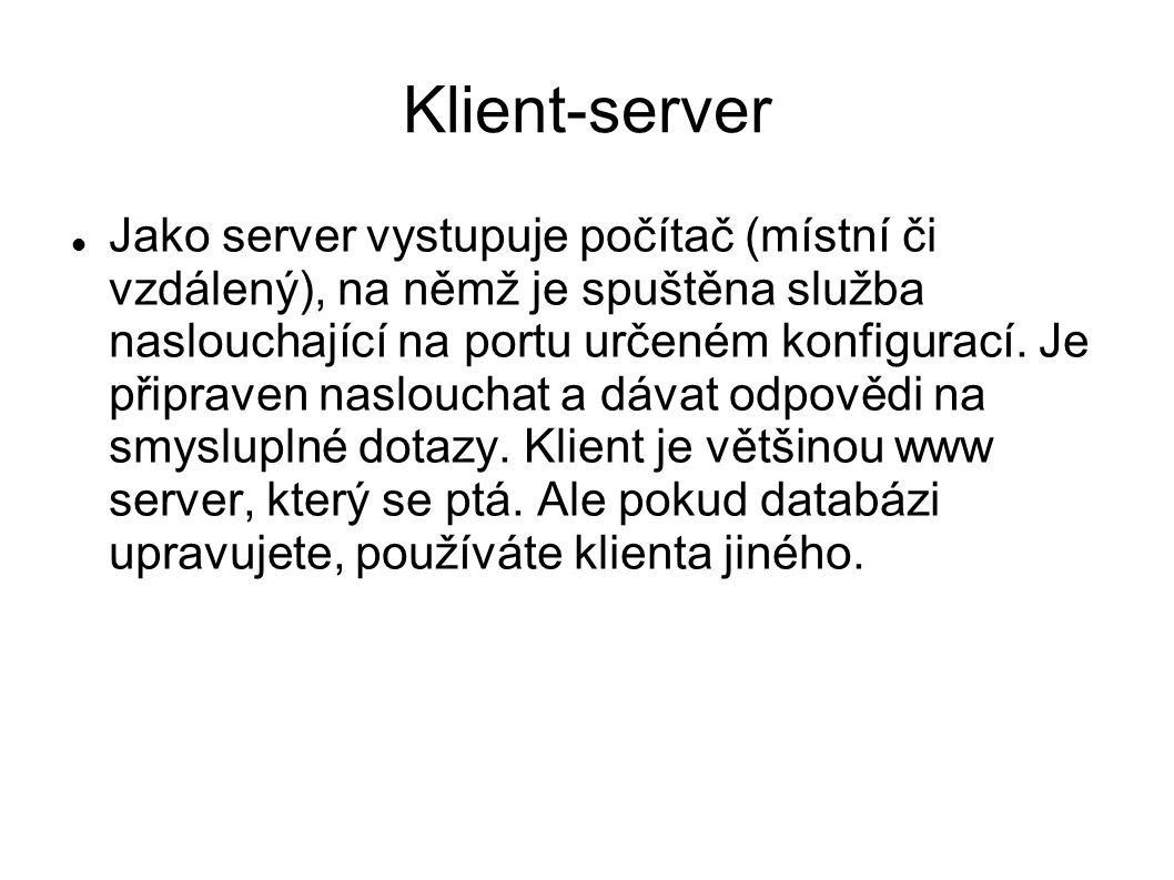 Klient-server Jako server vystupuje počítač (místní či vzdálený), na němž je spuštěna služba naslouchající na portu určeném konfigurací. Je připraven