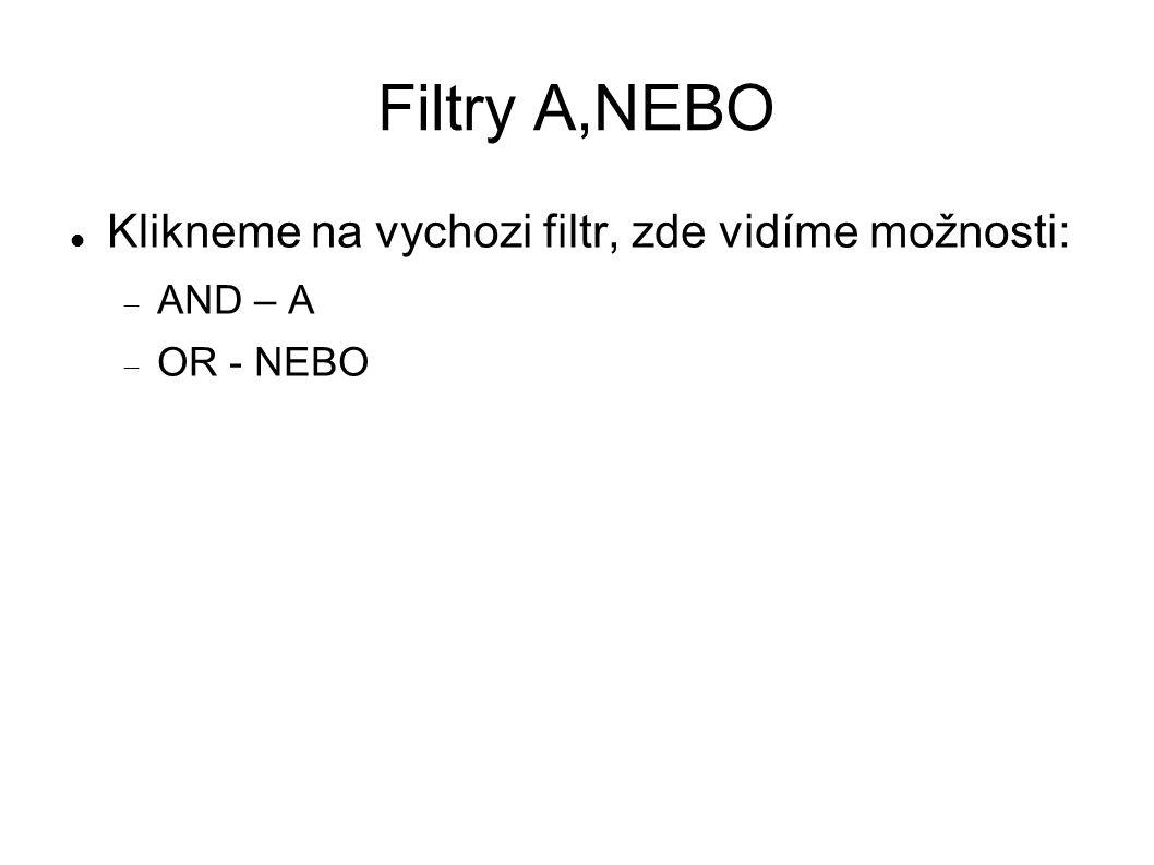 Filtry A,NEBO Klikneme na vychozi filtr, zde vidíme možnosti:  AND – A  OR - NEBO