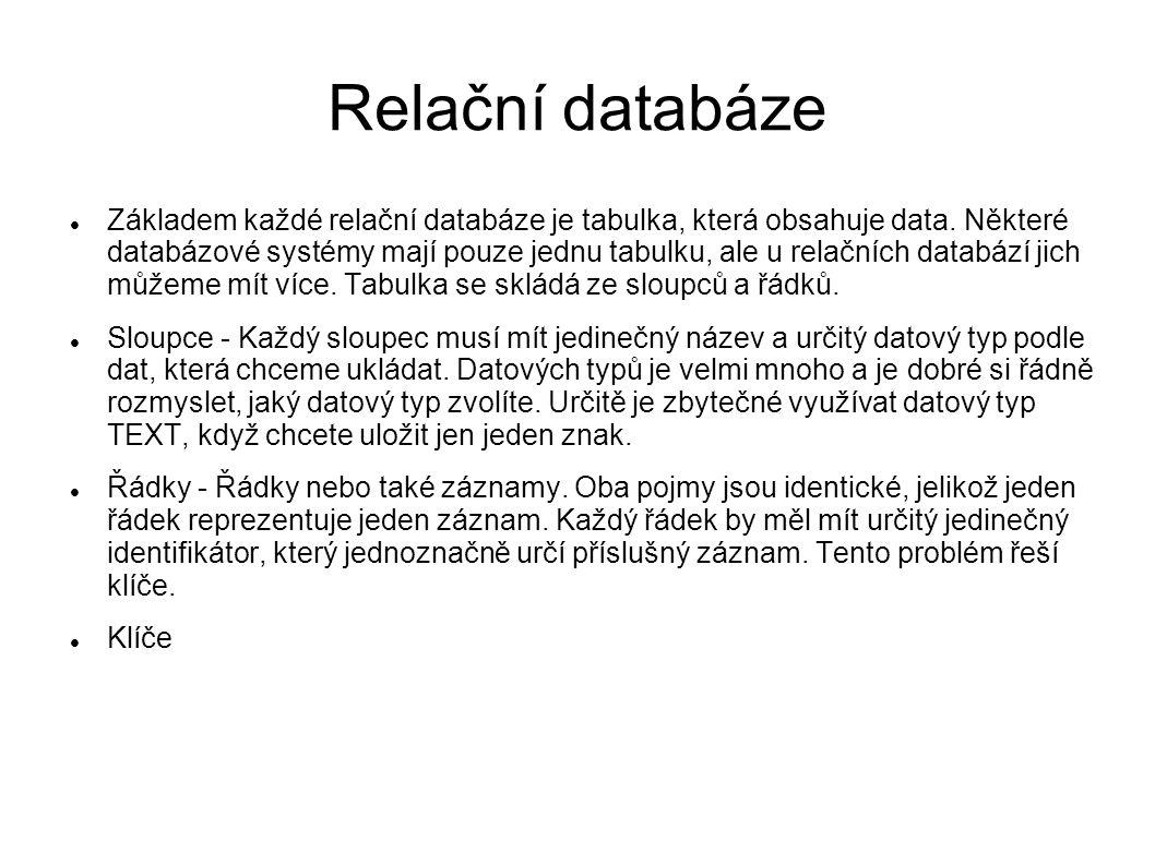 Relační databáze Základem každé relační databáze je tabulka, která obsahuje data. Některé databázové systémy mají pouze jednu tabulku, ale u relačních