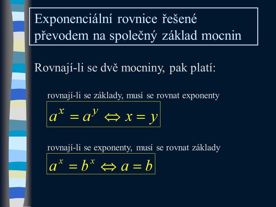 Exponenciální rovnice řešené převodem na společný základ mocnin Rovnají-li se dvě mocniny, pak platí: rovnají-li se základy, musí se rovnat exponenty rovnají-li se exponenty, musí se rovnat základy