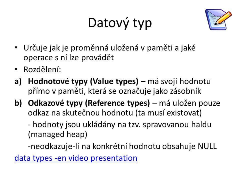 Datový typ Určuje jak je proměnná uložená v paměti a jaké operace s ní lze provádět Rozdělení: a)Hodnotové typy (Value types) – má svoji hodnotu přímo v paměti, která se označuje jako zásobník b)Odkazové typy (Reference types) – má uložen pouze odkaz na skutečnou hodnotu (ta musí existovat) - hodnoty jsou ukládány na tzv.