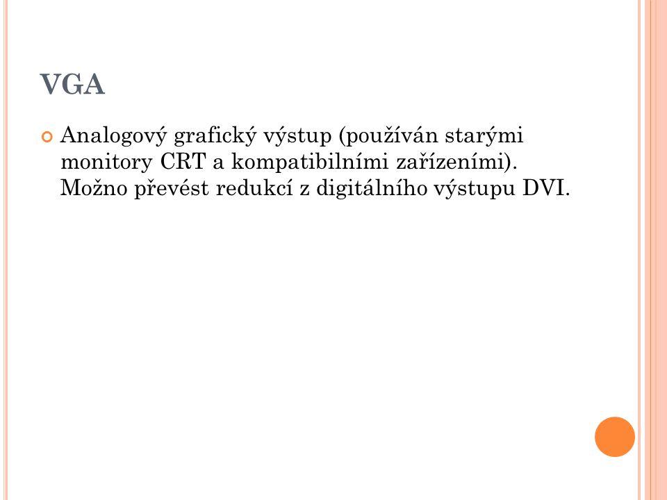 VGA Analogový grafický výstup (používán starými monitory CRT a kompatibilními zařízeními). Možno převést redukcí z digitálního výstupu DVI.