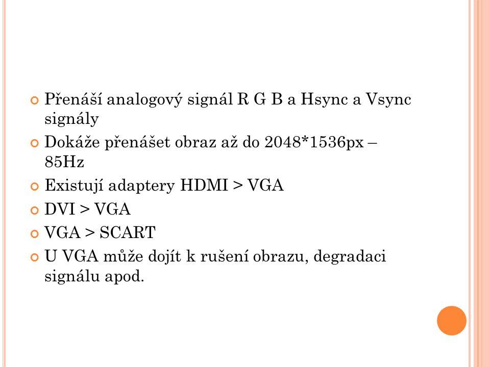 Přenáší analogový signál R G B a Hsync a Vsync signály Dokáže přenášet obraz až do 2048*1536px – 85Hz Existují adaptery HDMI > VGA DVI > VGA VGA > SCA