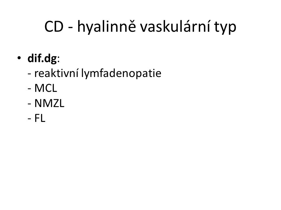 CD - hyalinně vaskulární typ dif.dg: - reaktivní lymfadenopatie - MCL - NMZL - FL