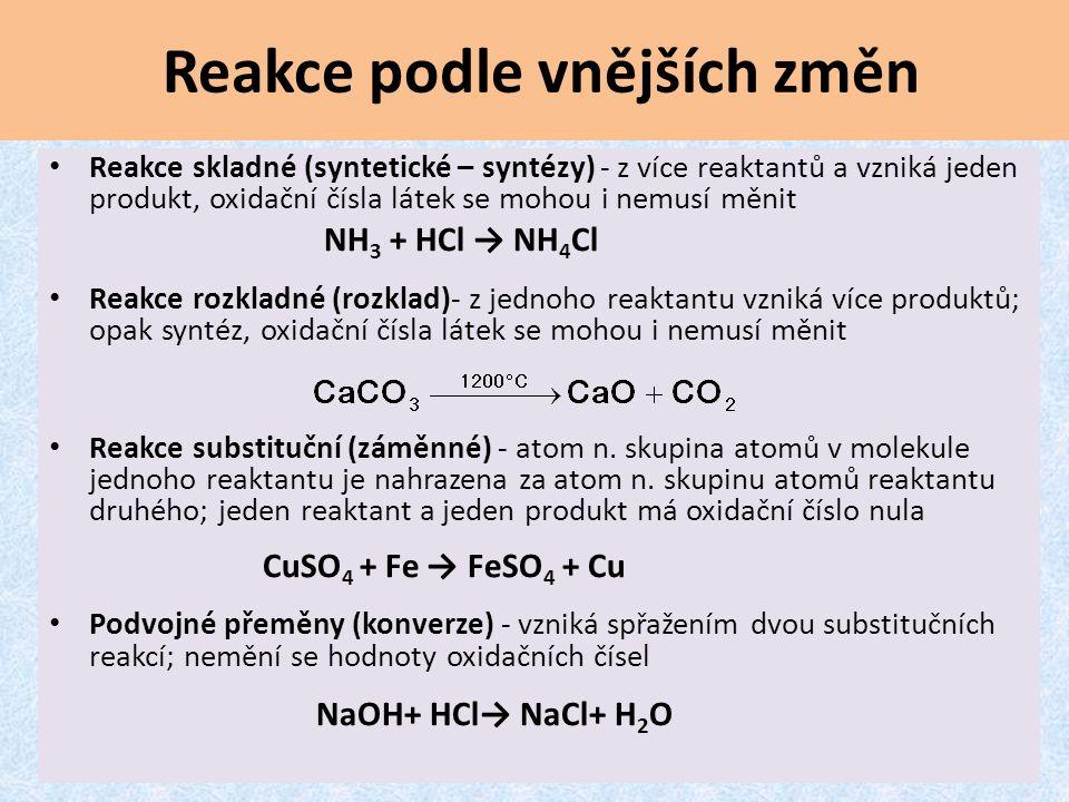 Reakce podle vnějších změn Reakce skladné (syntetické – syntézy) - z více reaktantů a vzniká jeden produkt, oxidační čísla látek se mohou i nemusí měnit NH 3 + HCl → NH 4 Cl Reakce rozkladné (rozklad)- z jednoho reaktantu vzniká více produktů; opak syntéz, oxidační čísla látek se mohou i nemusí měnit Reakce substituční (záměnné) - atom n.