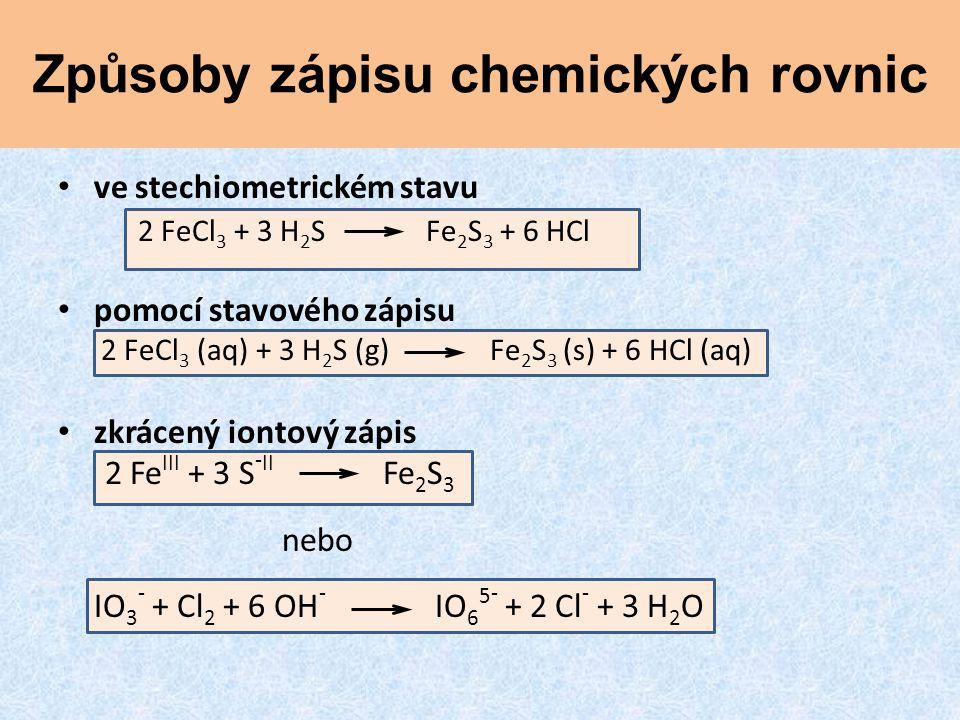 Způsoby zápisu chemických rovnic ve stechiometrickém stavu 2 FeCl 3 + 3 H 2 S Fe 2 S 3 + 6 HCl pomocí stavového zápisu 2 FeCl 3 (aq) + 3 H 2 S (g) Fe 2 S 3 (s) + 6 HCl (aq) zkrácený iontový zápis 2 Fe III + 3 S - II Fe 2 S 3 nebo IO 3 - + Cl 2 + 6 OH - IO 6 5 - + 2 Cl - + 3 H 2 O