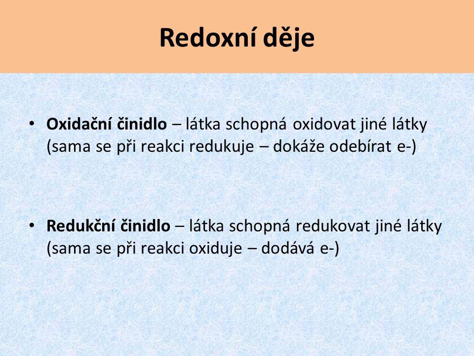 Redoxní děje Oxidační činidlo – látka schopná oxidovat jiné látky (sama se při reakci redukuje – dokáže odebírat e-) Redukční činidlo – látka schopná redukovat jiné látky (sama se při reakci oxiduje – dodává e-)