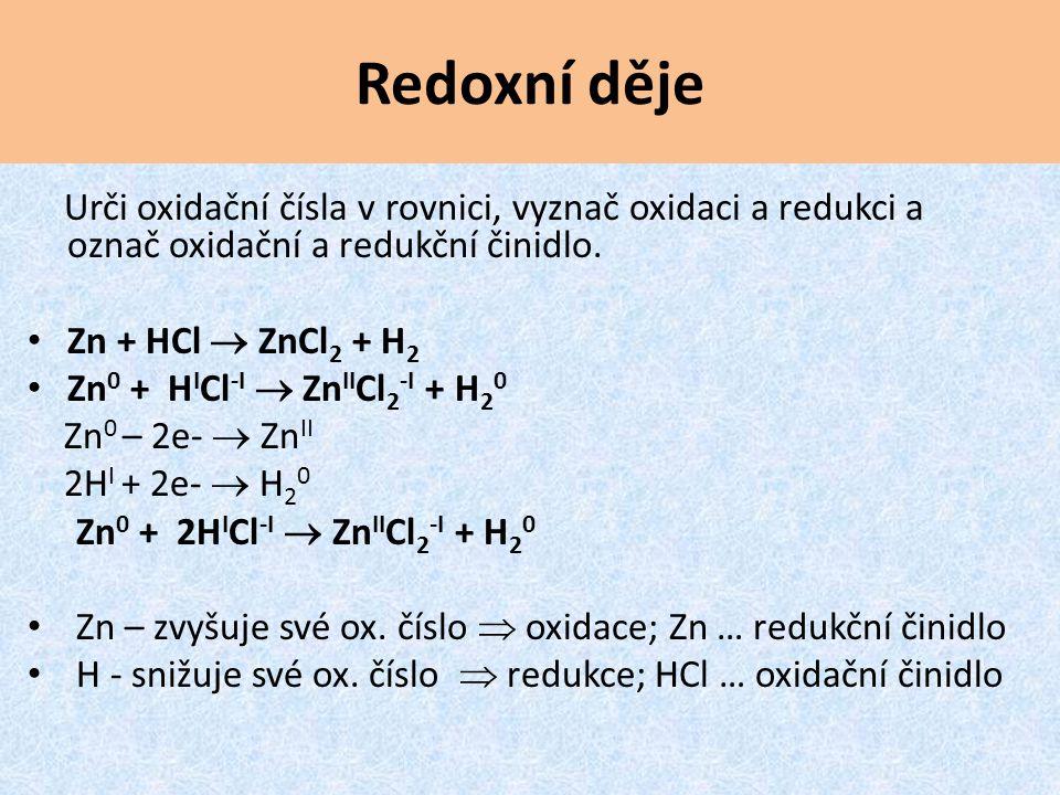 Urči oxidační čísla v rovnici, vyznač oxidaci a redukci a označ oxidační a redukční činidlo. Zn + HCl  ZnCl 2 + H 2 Zn 0 + H I Cl -I  Zn II Cl 2 -I
