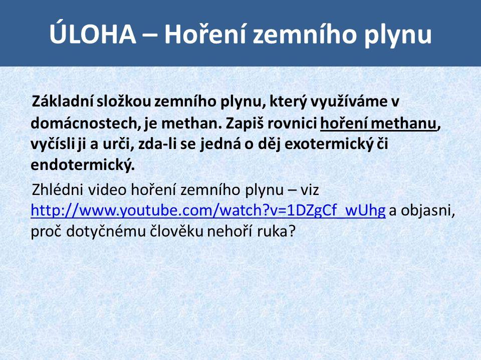 ÚLOHA – Hoření zemního plynu Základní složkou zemního plynu, který využíváme v domácnostech, je methan. Zapiš rovnici hoření methanu, vyčísli ji a urč