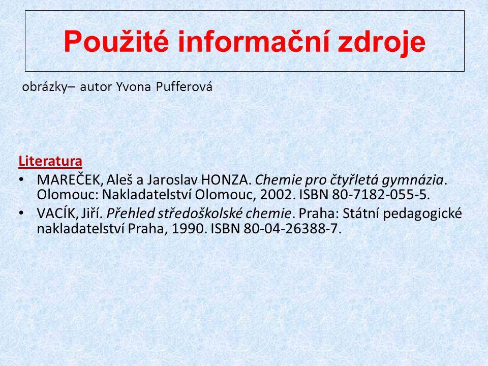 Použité informační zdroje obrázky– autor Yvona Pufferová Literatura MAREČEK, Aleš a Jaroslav HONZA. Chemie pro čtyřletá gymnázia. Olomouc: Nakladatels