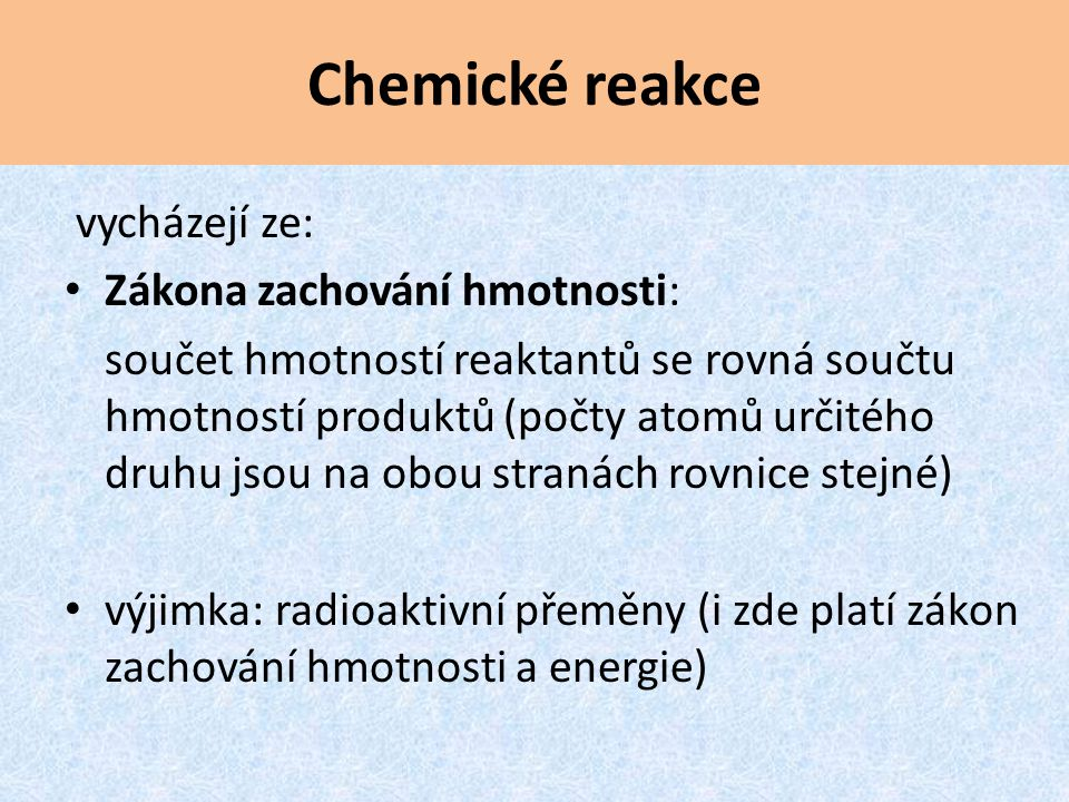 Chemická rovnice záznam chemické reakce Reakční schéma: zápis chemického děje bez stechiometrických koeficientů NaCl + H 2 SO 4 Na 2 SO 4 + HCl Stechiometrické koeficienty: udávají počet molekul reaktantů a produktů (počet mol) Chemická rovnice: zápis i se stechiometrickými koeficienty 2 NaCl + H 2 SO 4 Na 2 SO 4 + 2 HCl