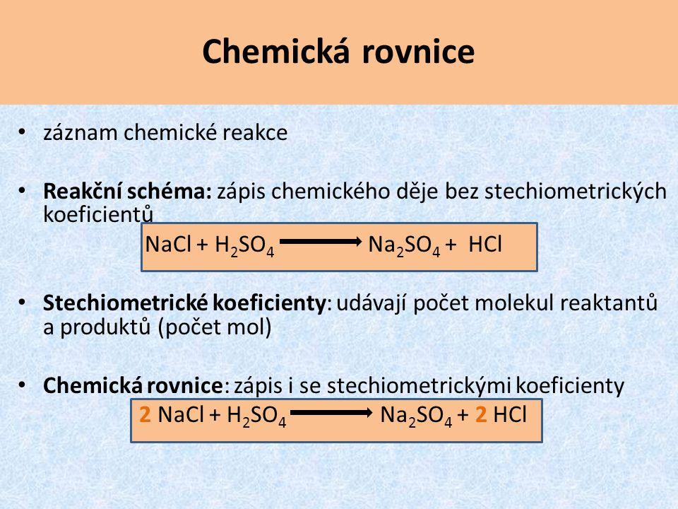Chemická rovnice záznam chemické reakce Reakční schéma: zápis chemického děje bez stechiometrických koeficientů NaCl + H 2 SO 4 Na 2 SO 4 + HCl Stechi