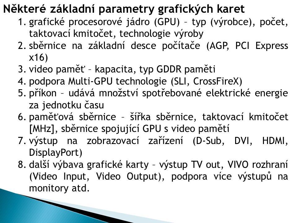 Některé základní parametry grafických karet 1.grafické procesorové jádro (GPU) – typ (výrobce), počet, taktovací kmitočet, technologie výroby 2.sběrnice na základní desce počítače (AGP, PCI Express x16) 3.video paměť – kapacita, typ GDDR paměti 4.podpora Multi-GPU technologie (SLI, CrossFireX) 5.příkon – udává množství spotřebované elektrické energie za jednotku času 6.paměťová sběrnice – šířka sběrnice, taktovací kmitočet [MHz], sběrnice spojující GPU s video pamětí 7.výstup na zobrazovací zařízení (D-Sub, DVI, HDMI, DisplayPort) 8.další výbava grafické karty – výstup TV out, VIVO rozhraní (Video Input, Video Output), podpora více výstupů na monitory atd.