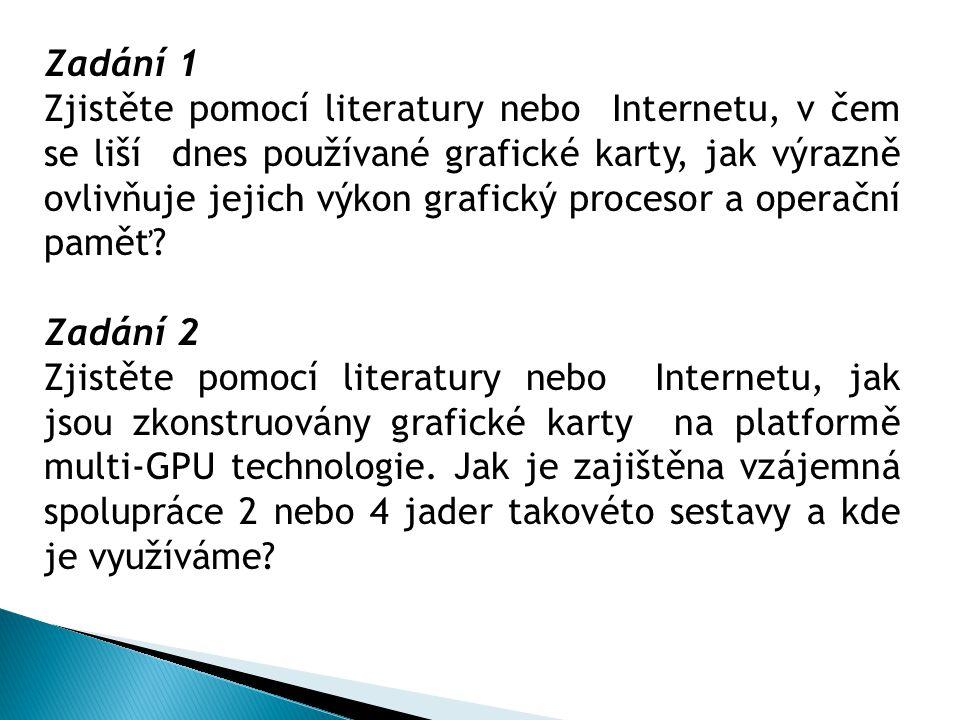 Zadání 1 Zjistěte pomocí literatury nebo Internetu, v čem se liší dnes používané grafické karty, jak výrazně ovlivňuje jejich výkon grafický procesor a operační paměť.