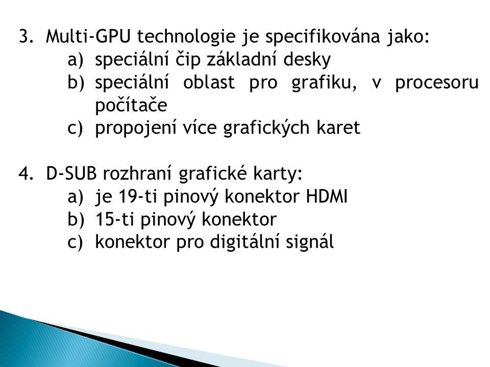 3.Multi-GPU technologie je specifikována jako: a)speciální čip základní desky b)speciální oblast pro grafiku, v procesoru počítače c)propojení více grafických karet 4.D-SUB rozhraní grafické karty: a)je 19-ti pinový konektor HDMI b)15-ti pinový konektor c)konektor pro digitální signál