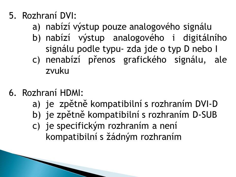 5.Rozhraní DVI: a)nabízí výstup pouze analogového signálu b)nabízí výstup analogového i digitálního signálu podle typu- zda jde o typ D nebo I c)nenabízí přenos grafického signálu, ale zvuku 6.Rozhraní HDMI: a)je zpětně kompatibilní s rozhraním DVI-D b)je zpětně kompatibilní s rozhraním D-SUB c)je specifickým rozhraním a není kompatibilní s žádným rozhraním