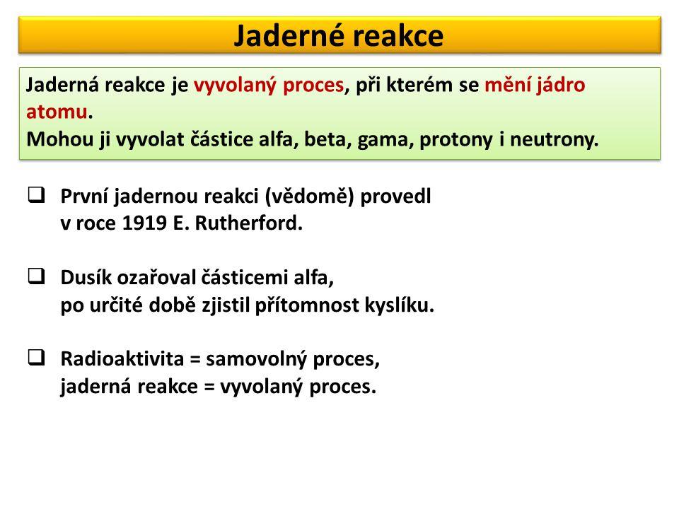 Jaderné reakce Jaderná reakce je vyvolaný proces, při kterém se mění jádro atomu.