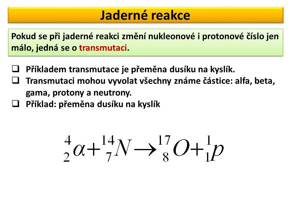 Jaderné reakce Pokud se při jaderné reakci změní nukleonové i protonové číslo jen málo, jedná se o transmutaci.