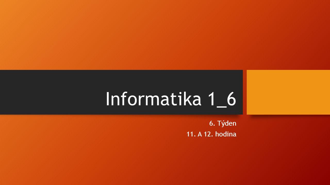 Informatika 1_6 6. Týden 11. A 12. hodina
